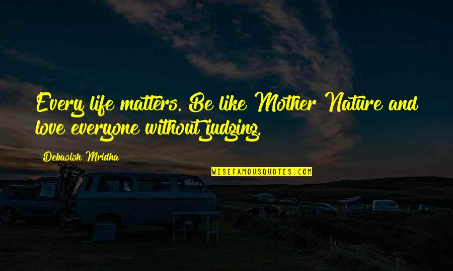 Life As A Mother Quotes By Debasish Mridha: Every life matters. Be like Mother Nature and