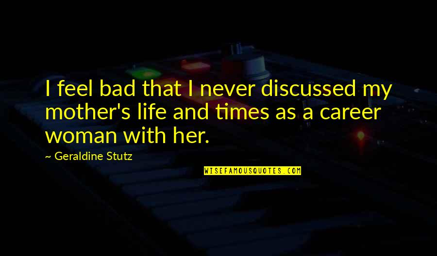 Life As A Mother Quotes By Geraldine Stutz: I feel bad that I never discussed my