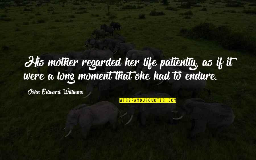 Life As A Mother Quotes By John Edward Williams: His mother regarded her life patiently, as if