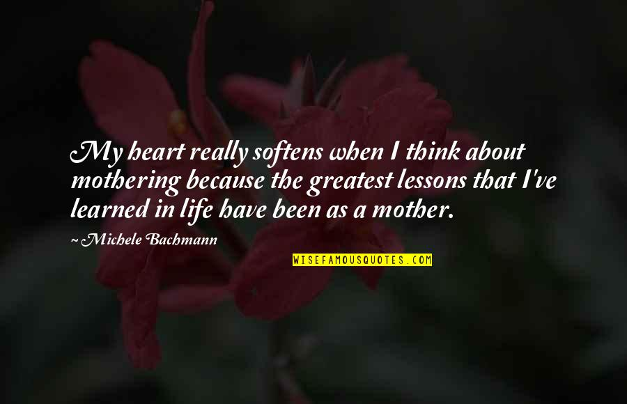 Life As A Mother Quotes By Michele Bachmann: My heart really softens when I think about