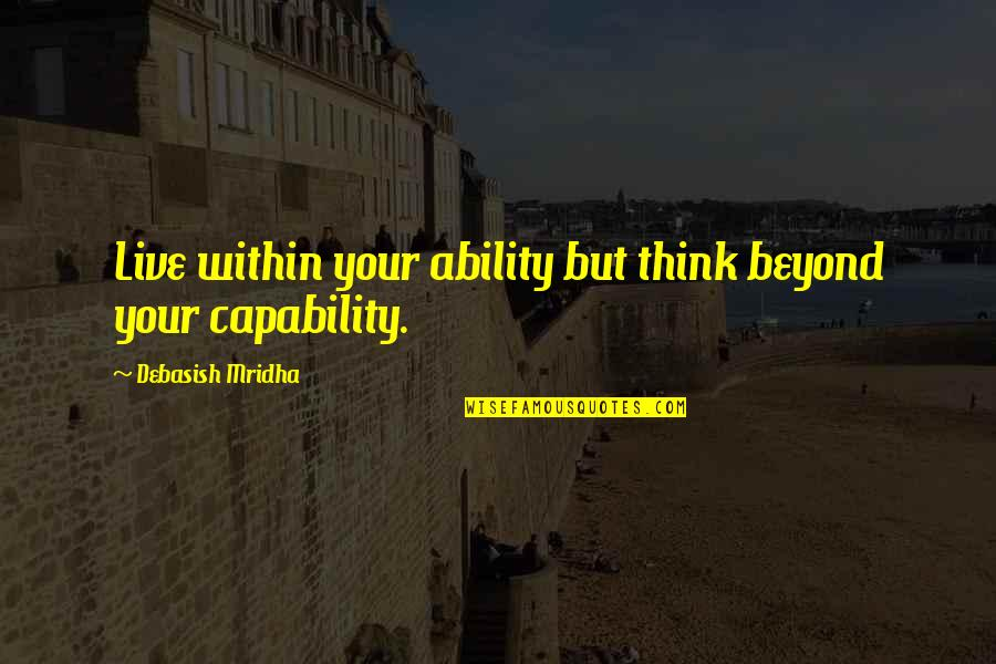 Life As We Live It Quotes By Debasish Mridha: Live within your ability but think beyond your