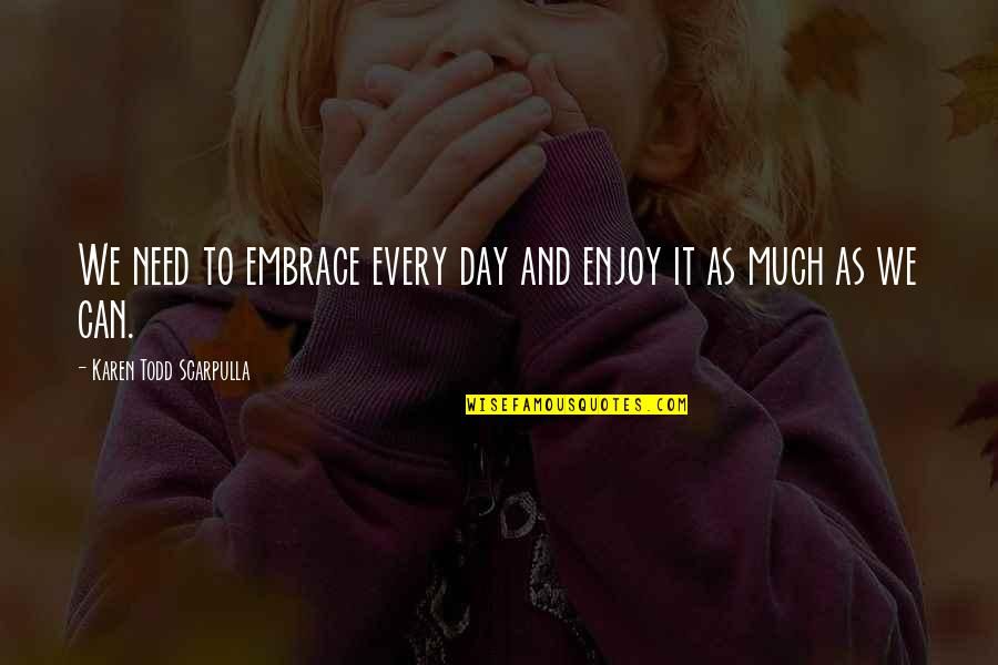 Life As We Live It Quotes By Karen Todd Scarpulla: We need to embrace every day and enjoy
