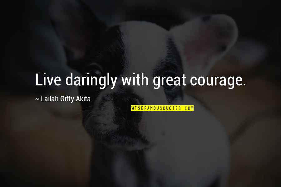 Life As We Live It Quotes By Lailah Gifty Akita: Live daringly with great courage.