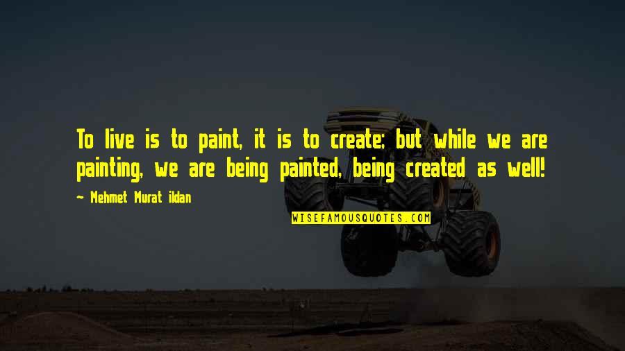 Life As We Live It Quotes By Mehmet Murat Ildan: To live is to paint, it is to