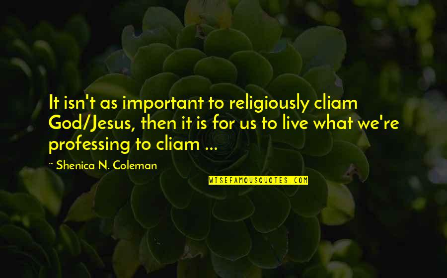 Life As We Live It Quotes By Shenica N. Coleman: It isn't as important to religiously cliam God/Jesus,