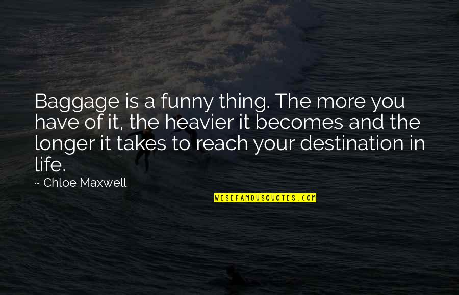 Life Baggage Quotes By Chloe Maxwell: Baggage is a funny thing. The more you