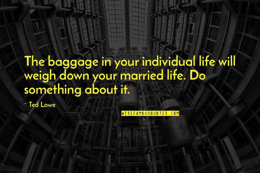 Life Baggage Quotes By Ted Lowe: The baggage in your individual life will weigh
