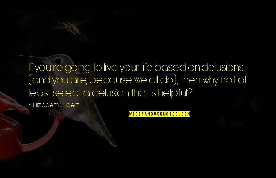Life Based Quotes By Elizabeth Gilbert: If you're going to live your life based