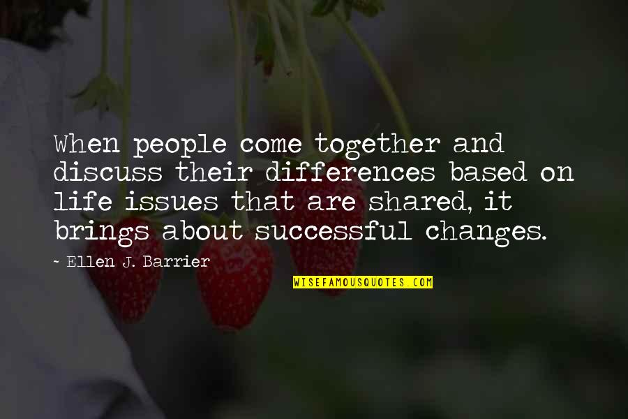 Life Based Quotes By Ellen J. Barrier: When people come together and discuss their differences