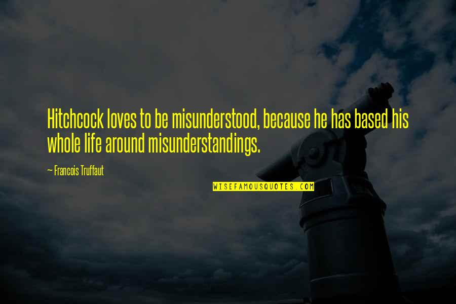 Life Based Quotes By Francois Truffaut: Hitchcock loves to be misunderstood, because he has