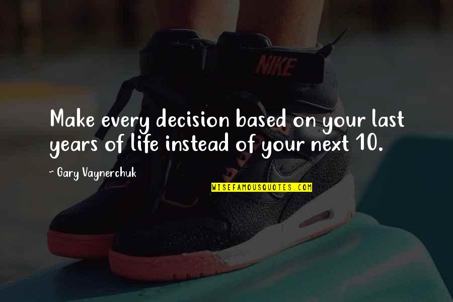 Life Based Quotes By Gary Vaynerchuk: Make every decision based on your last years
