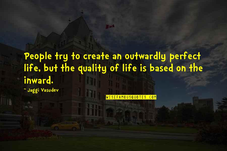 Life Based Quotes By Jaggi Vasudev: People try to create an outwardly perfect life,