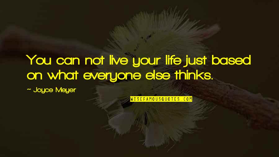 Life Based Quotes By Joyce Meyer: You can not live your life just based