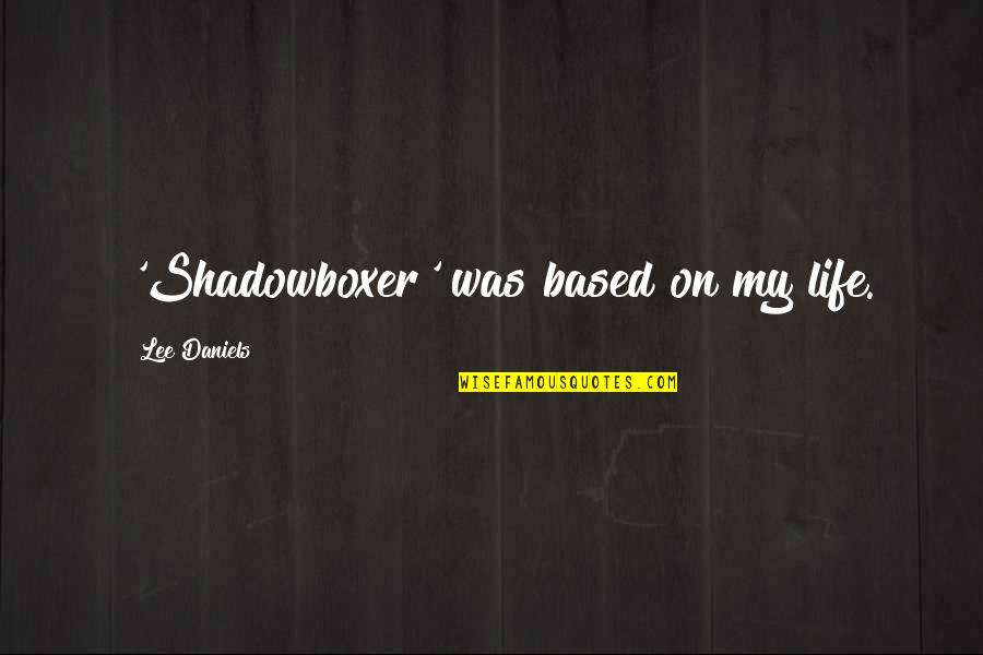 Life Based Quotes By Lee Daniels: 'Shadowboxer' was based on my life.
