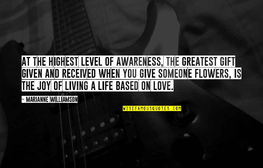 Life Based Quotes By Marianne Williamson: At the highest level of awareness, the greatest