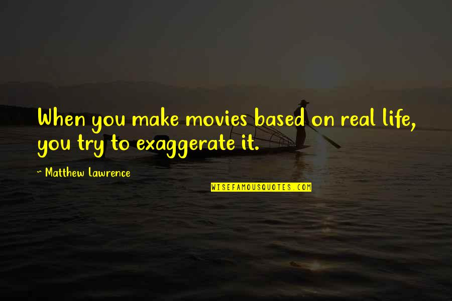 Life Based Quotes By Matthew Lawrence: When you make movies based on real life,
