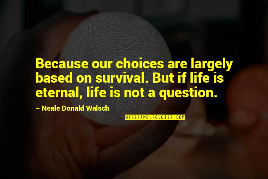 Life Based Quotes By Neale Donald Walsch: Because our choices are largely based on survival.