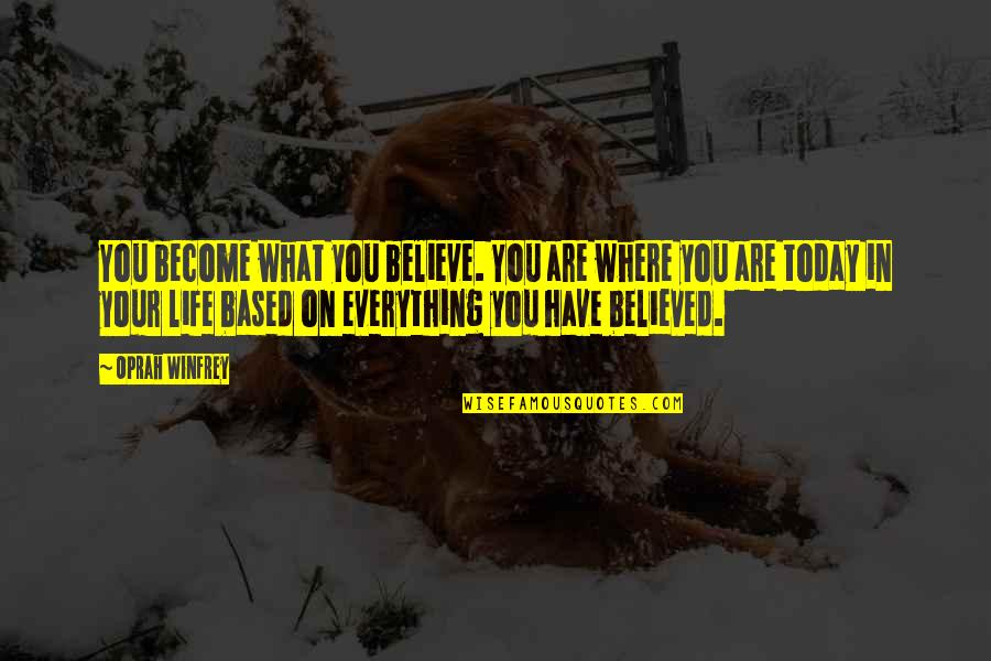 Life Based Quotes By Oprah Winfrey: You become what you believe. You are where