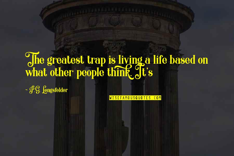 Life Based Quotes By P.G. Lengsfelder: The greatest trap is living a life based
