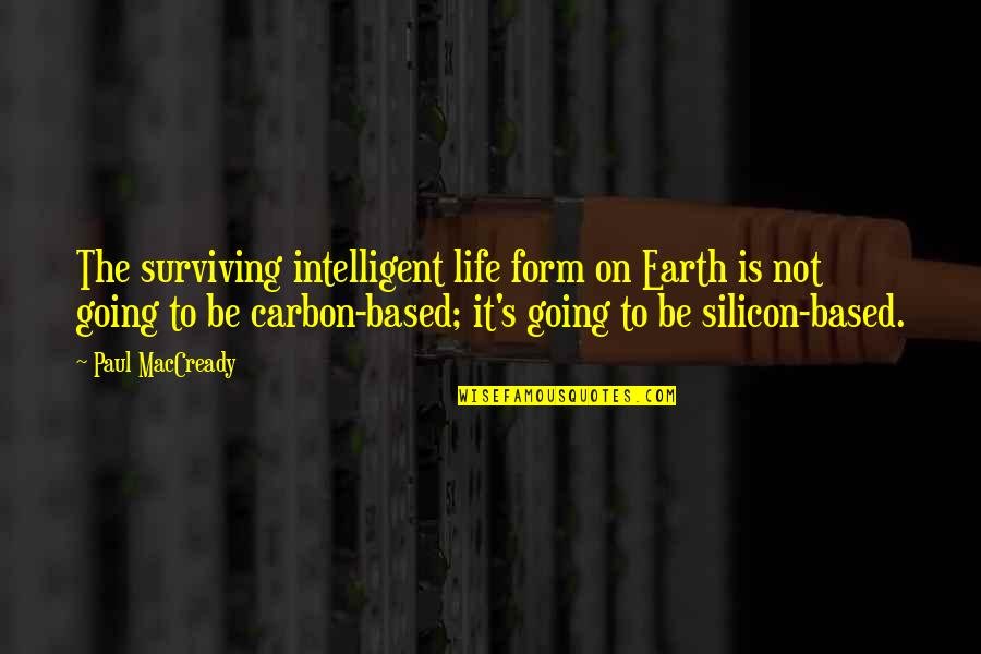 Life Based Quotes By Paul MacCready: The surviving intelligent life form on Earth is