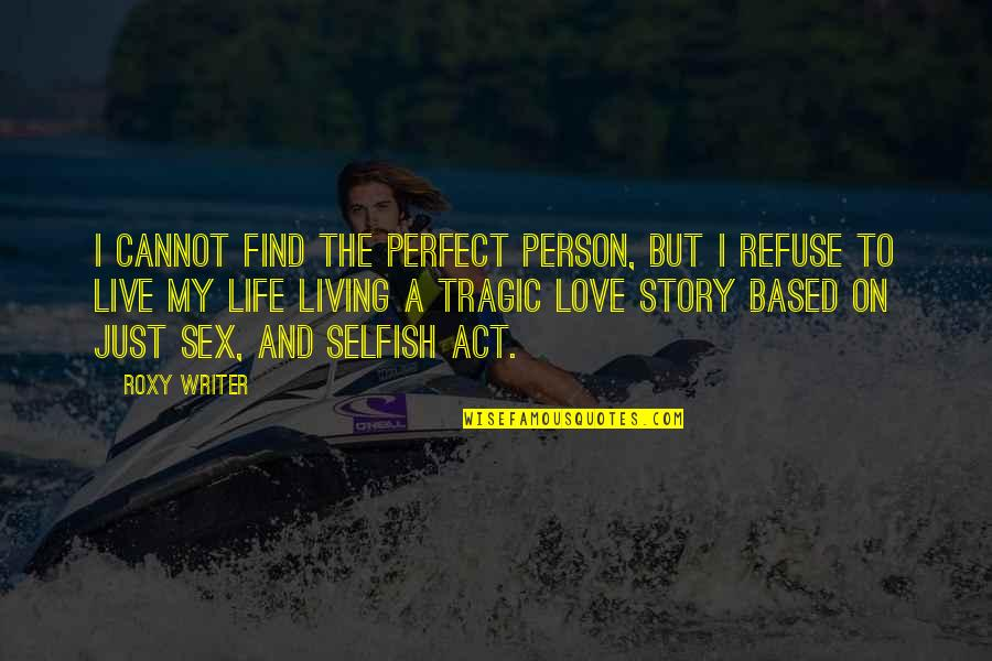 Life Based Quotes By Roxy Writer: I cannot find the perfect person, but I