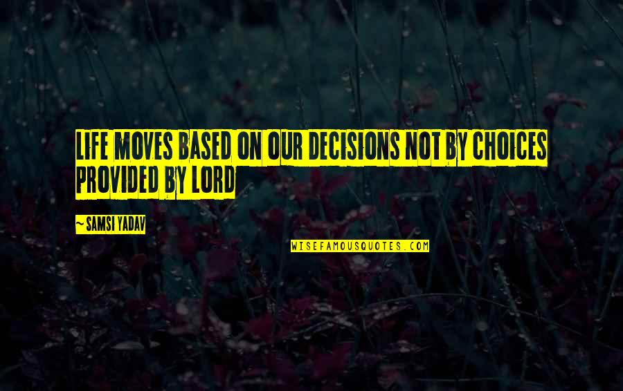 Life Based Quotes By Samsi Yadav: Life moves based on our Decisions not by