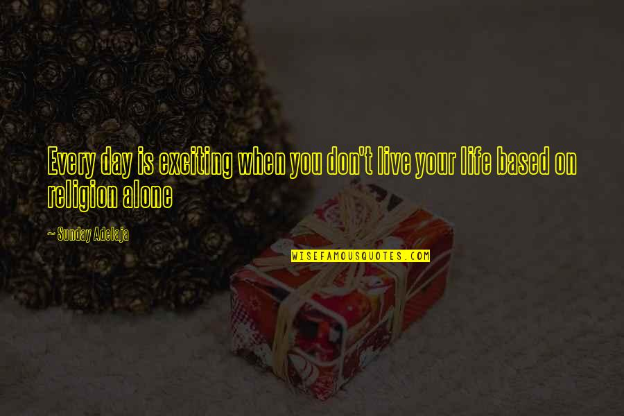 Life Based Quotes By Sunday Adelaja: Every day is exciting when you don't live