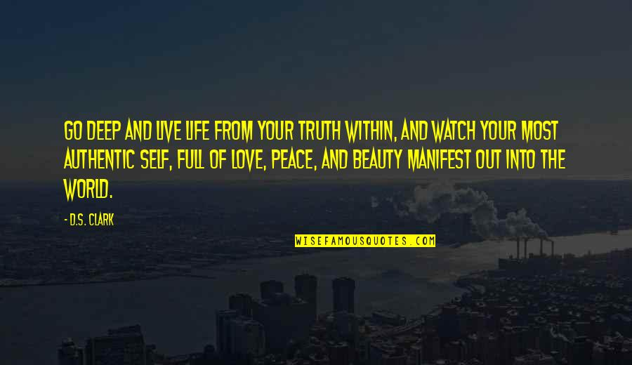 Life Beauty And Love Quotes By D.S. Clark: Go deep and live life from your truth