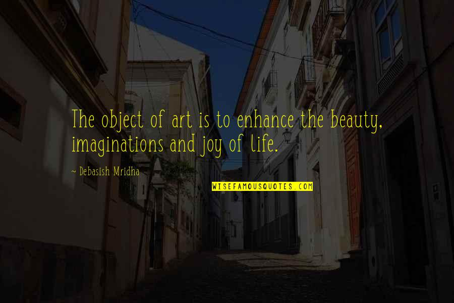 Life Beauty And Love Quotes By Debasish Mridha: The object of art is to enhance the