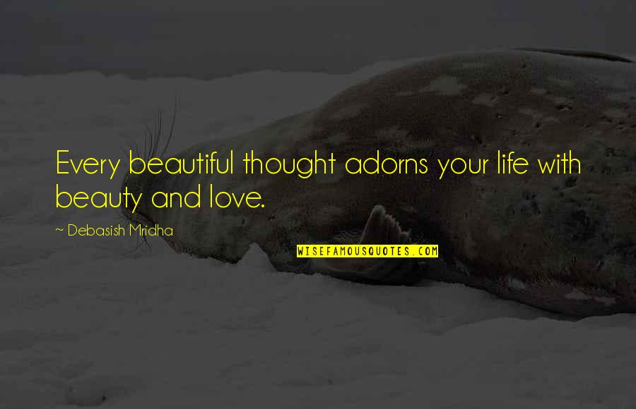 Life Beauty And Love Quotes By Debasish Mridha: Every beautiful thought adorns your life with beauty