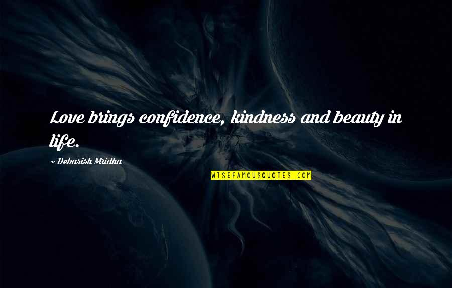 Life Beauty And Love Quotes By Debasish Mridha: Love brings confidence, kindness and beauty in life.