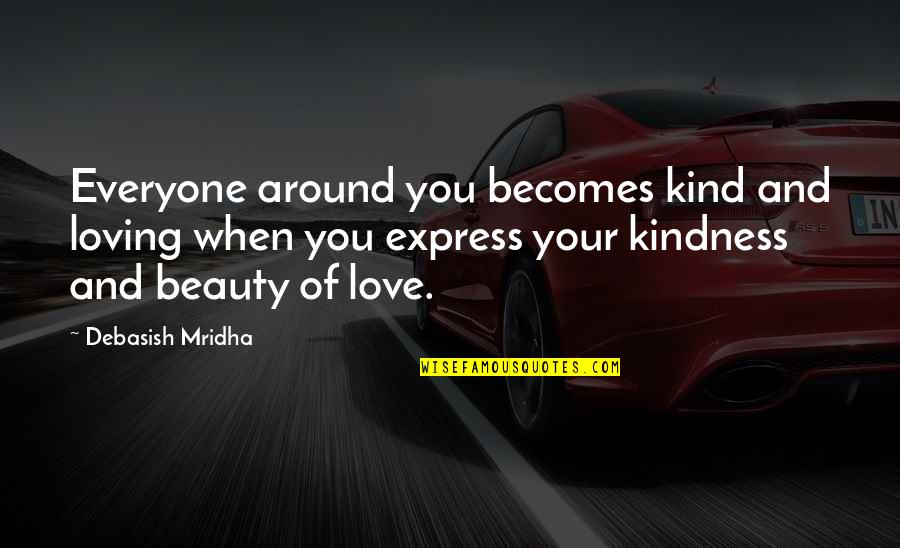 Life Beauty And Love Quotes By Debasish Mridha: Everyone around you becomes kind and loving when