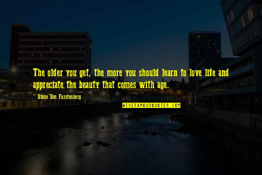 Life Beauty And Love Quotes By Diane Von Furstenberg: The older you get, the more you should