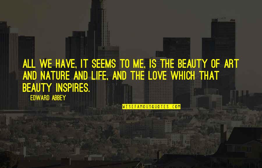 Life Beauty And Love Quotes By Edward Abbey: All we have, it seems to me, is