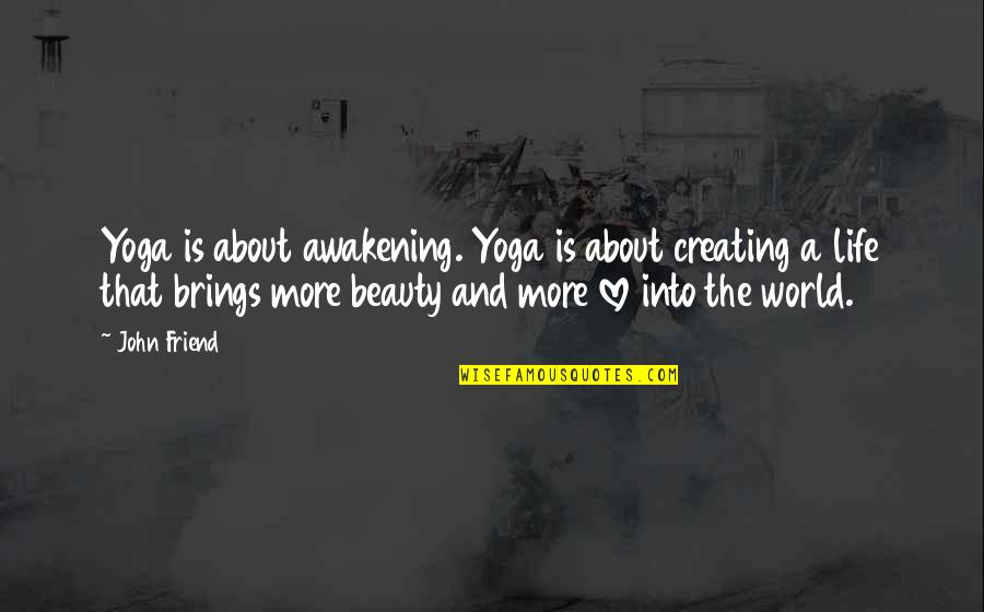 Life Beauty And Love Quotes By John Friend: Yoga is about awakening. Yoga is about creating