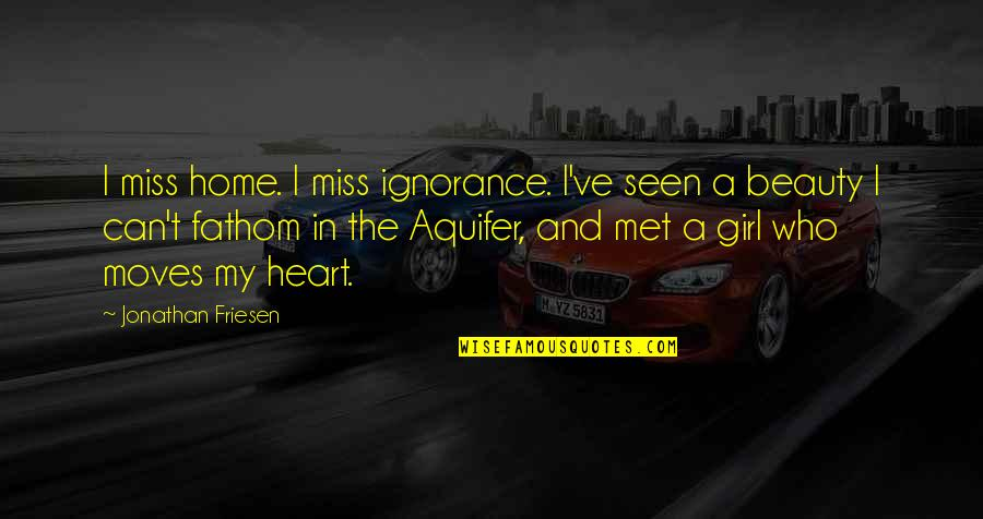 Life Beauty And Love Quotes By Jonathan Friesen: I miss home. I miss ignorance. I've seen