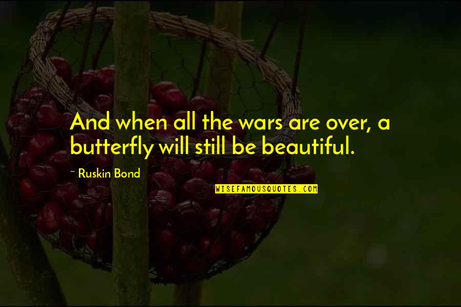 Life Beauty And Love Quotes By Ruskin Bond: And when all the wars are over, a