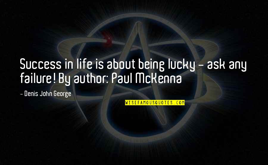 Life Being A Book Quotes By Denis John George: Success in life is about being lucky -