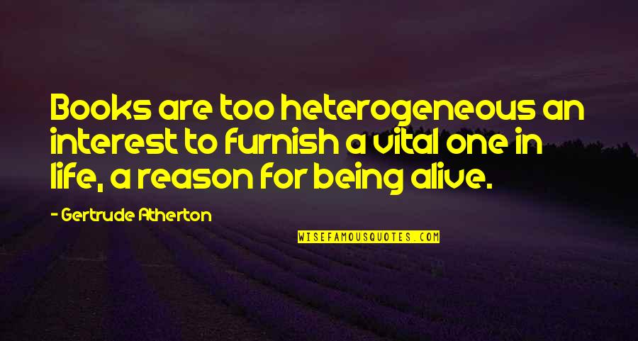 Life Being A Book Quotes By Gertrude Atherton: Books are too heterogeneous an interest to furnish