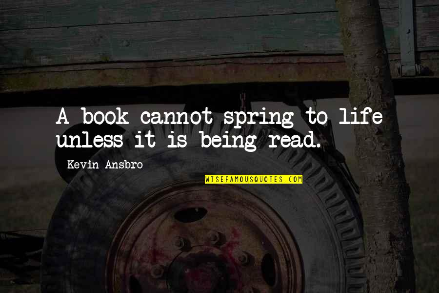 Life Being A Book Quotes By Kevin Ansbro: A book cannot spring to life unless it