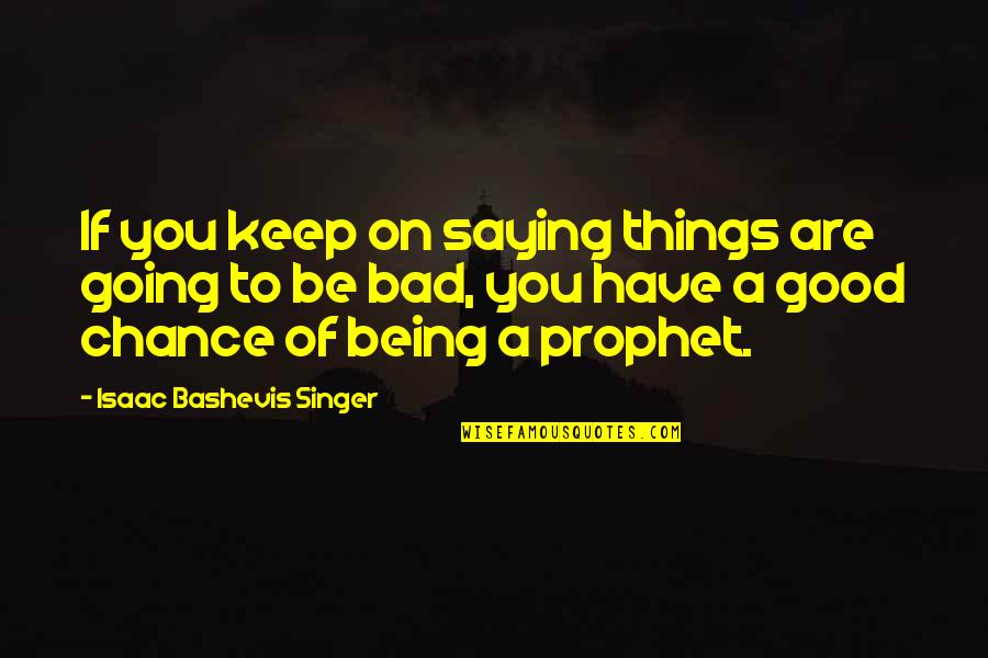 Life Being Bad And Good Quotes By Isaac Bashevis Singer: If you keep on saying things are going