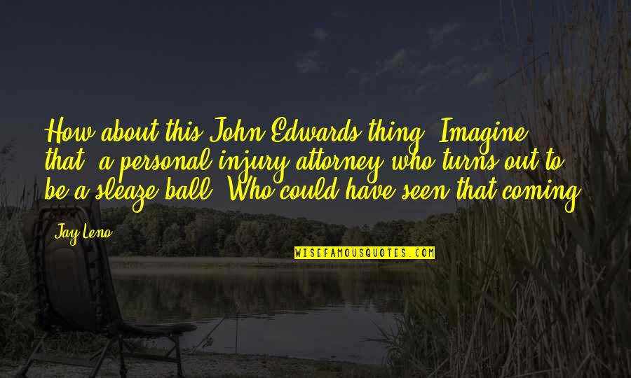 Life Being Bad And Good Quotes By Jay Leno: How about this John Edwards thing? Imagine that,