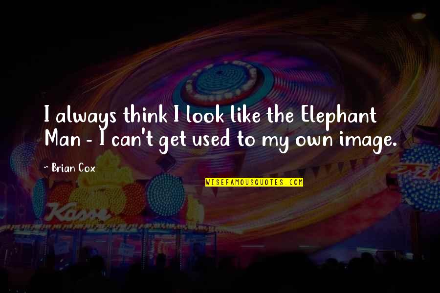 Life Being Too Short To Be Unhappy Quotes By Brian Cox: I always think I look like the Elephant