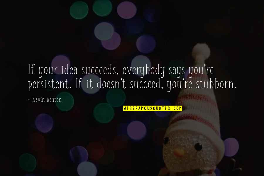 Life Being Too Short To Be Unhappy Quotes By Kevin Ashton: If your idea succeeds, everybody says you're persistent.