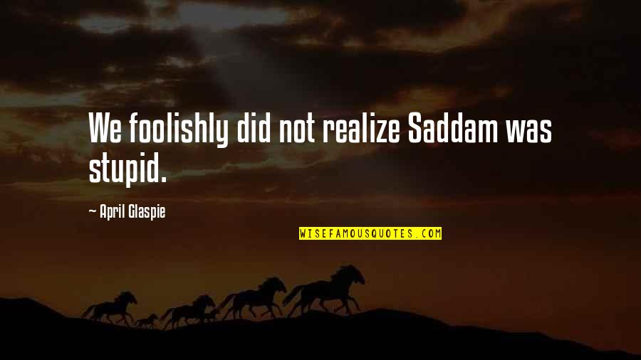 Life Being Tough Sometimes Quotes By April Glaspie: We foolishly did not realize Saddam was stupid.