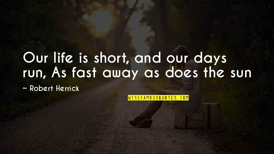 Life Being Tough Sometimes Quotes By Robert Herrick: Our life is short, and our days run,