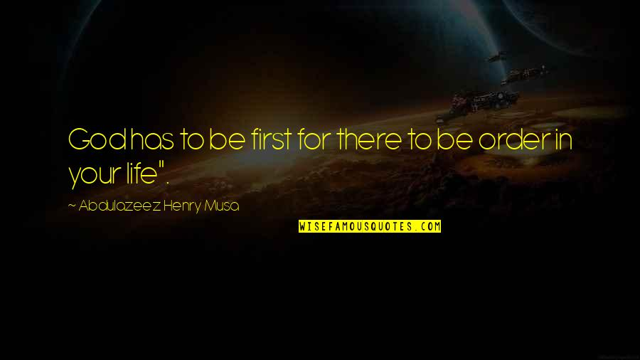 Life Biblical Quotes By Abdulazeez Henry Musa: God has to be first for there to