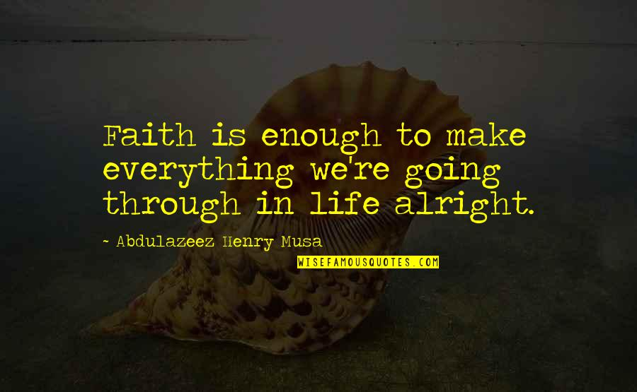Life Biblical Quotes By Abdulazeez Henry Musa: Faith is enough to make everything we're going