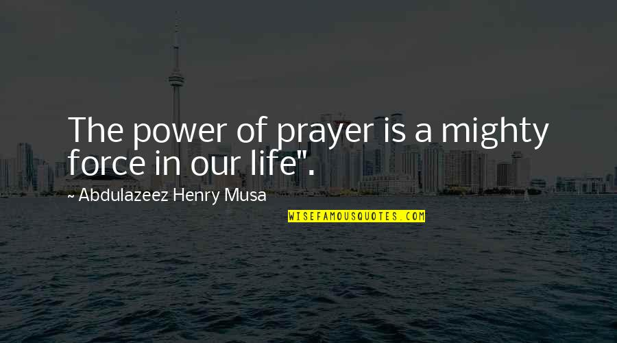 Life Biblical Quotes By Abdulazeez Henry Musa: The power of prayer is a mighty force