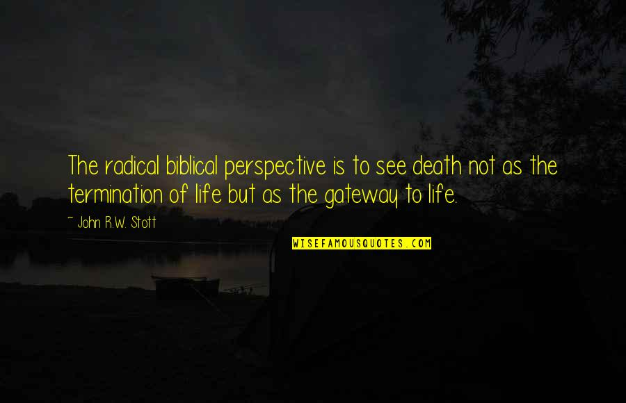 Life Biblical Quotes By John R.W. Stott: The radical biblical perspective is to see death